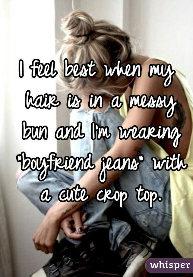 """I feel best when my hair is in a messy bun and I'm wearing """"boyfriend jeans"""" with a cute crop top."""