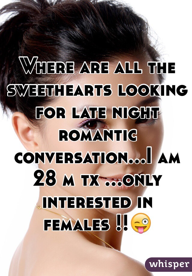 Where are all the sweethearts looking for late night romantic conversation...I am 28 m tx ...only interested in females !!😜