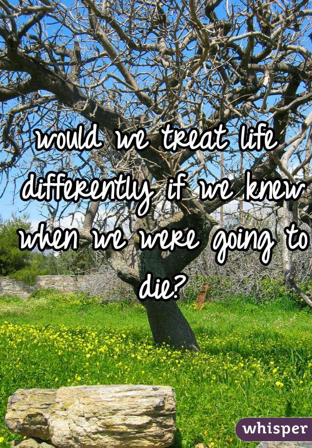 would we treat life differently if we knew when we were going to die?