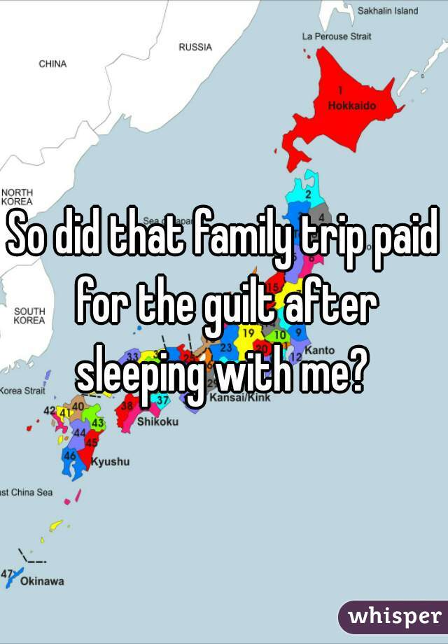 So did that family trip paid for the guilt after sleeping with me?