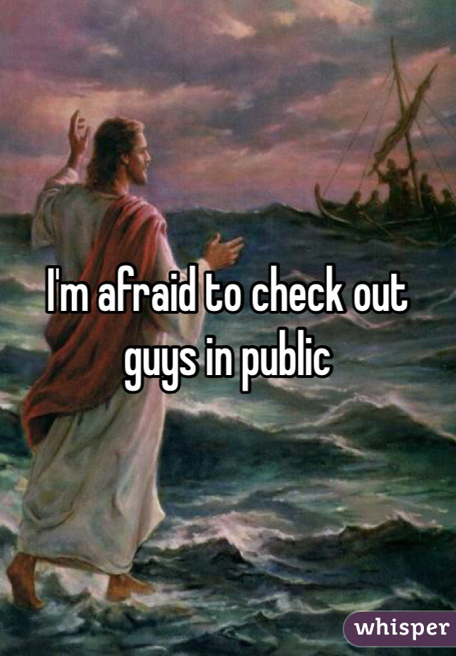 I'm afraid to check out guys in public