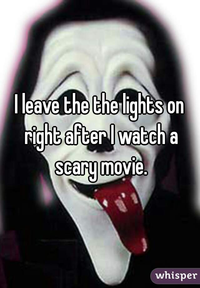 I leave the the lights on right after I watch a scary movie.