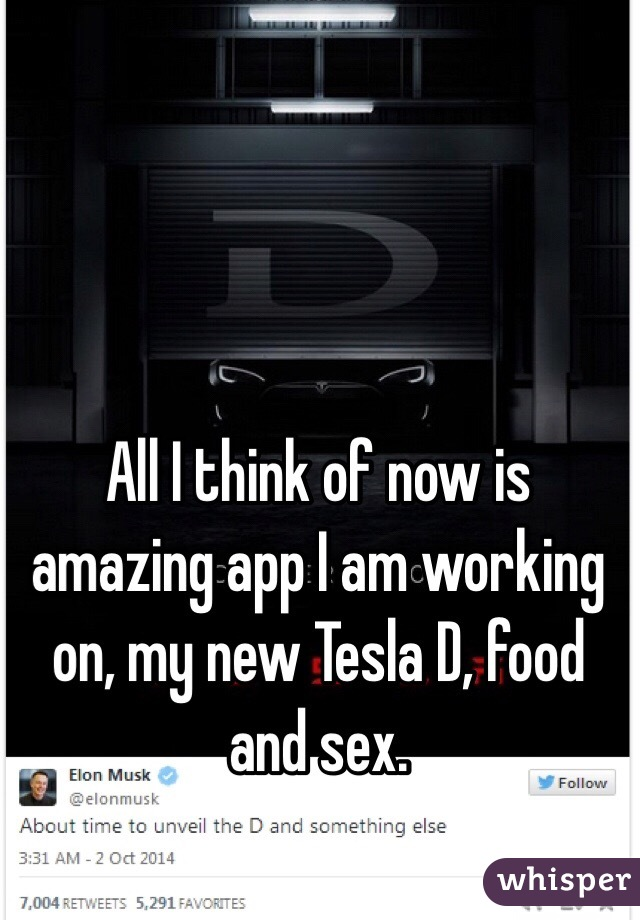 All I think of now is amazing app I am working on, my new Tesla D, food and sex.