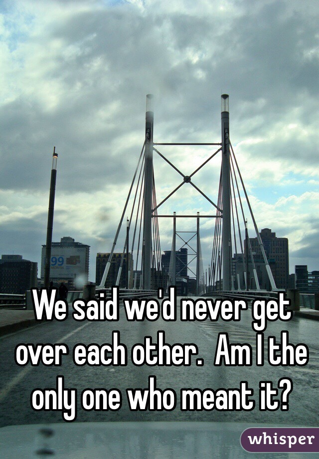 We said we'd never get over each other.  Am I the only one who meant it?