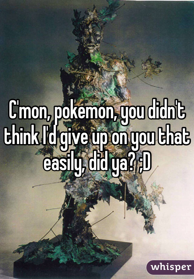 C'mon, pokemon, you didn't think I'd give up on you that easily, did ya? ;D