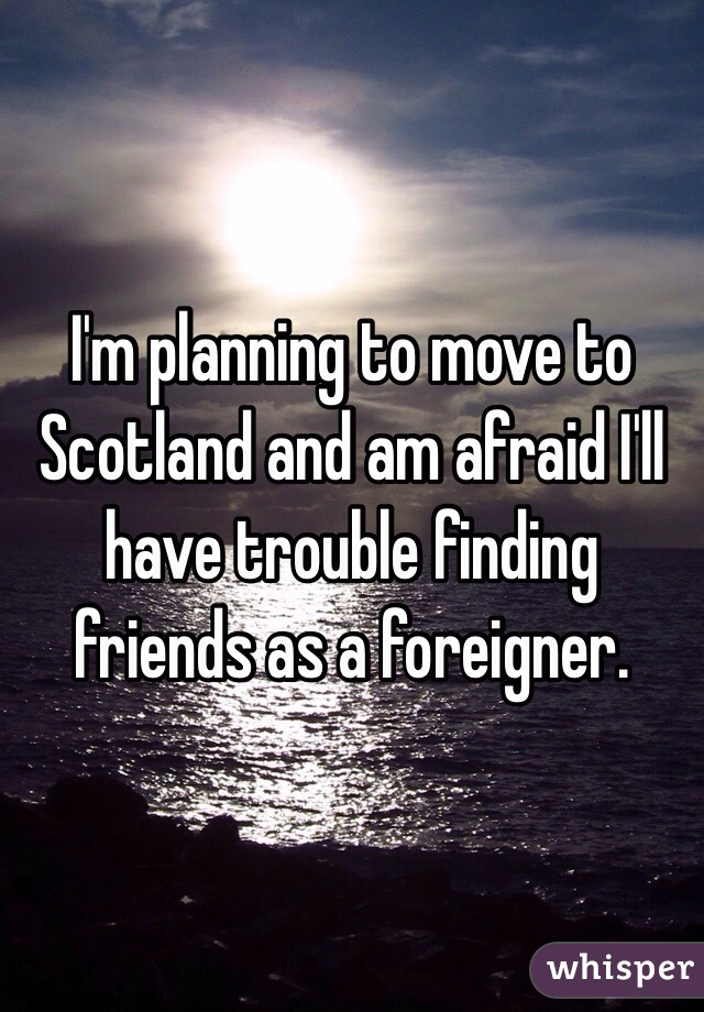 I'm planning to move to Scotland and am afraid I'll have trouble finding friends as a foreigner.