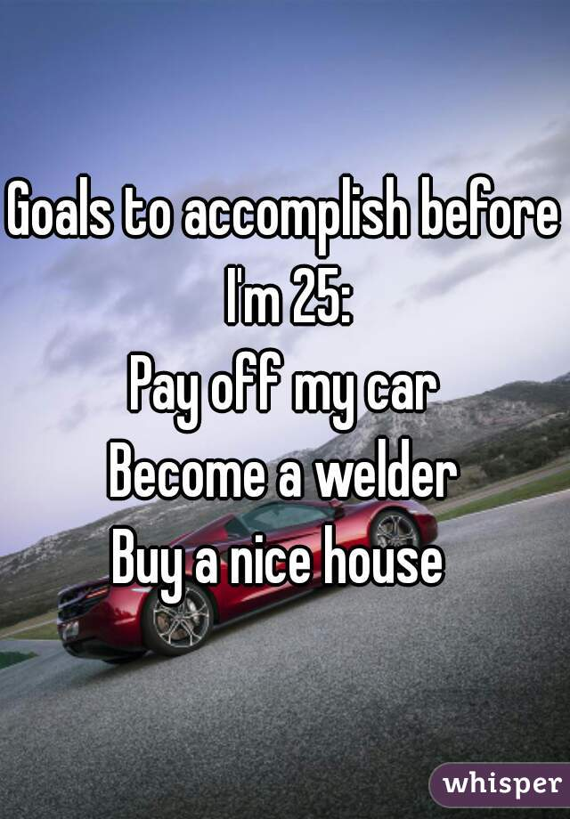 Goals to accomplish before I'm 25: Pay off my car Become a welder Buy a nice house