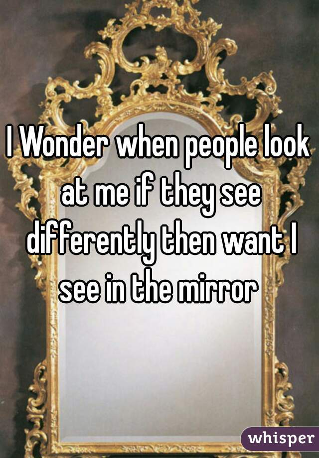 I Wonder when people look at me if they see differently then want I see in the mirror