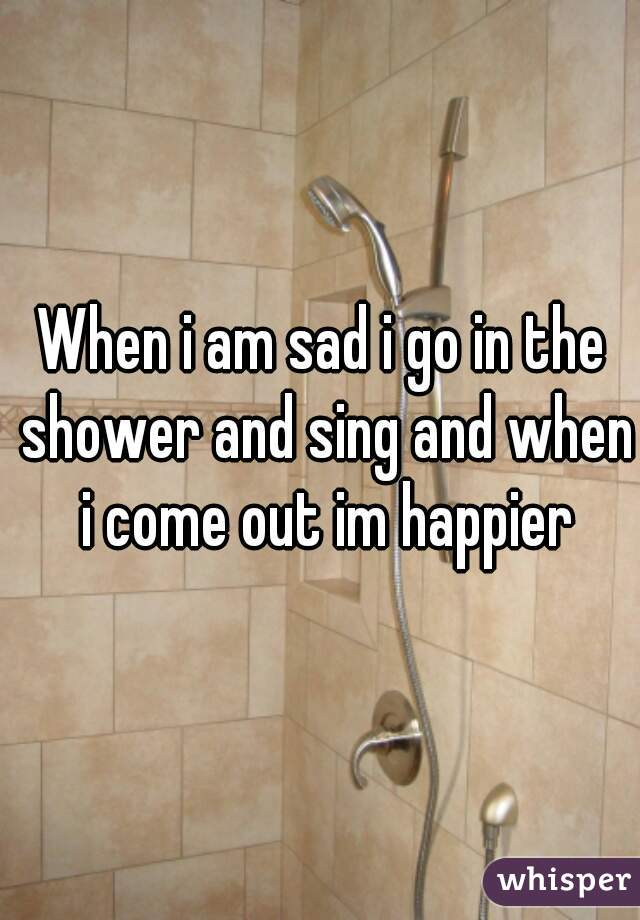 When i am sad i go in the shower and sing and when i come out im happier