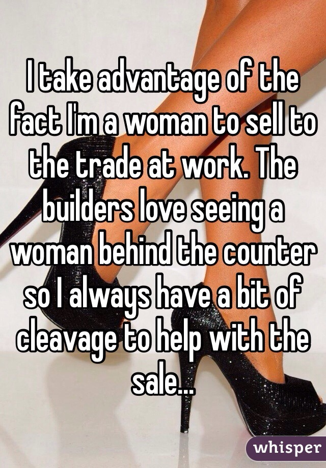 I take advantage of the fact I'm a woman to sell to the trade at work. The builders love seeing a woman behind the counter so I always have a bit of cleavage to help with the sale...