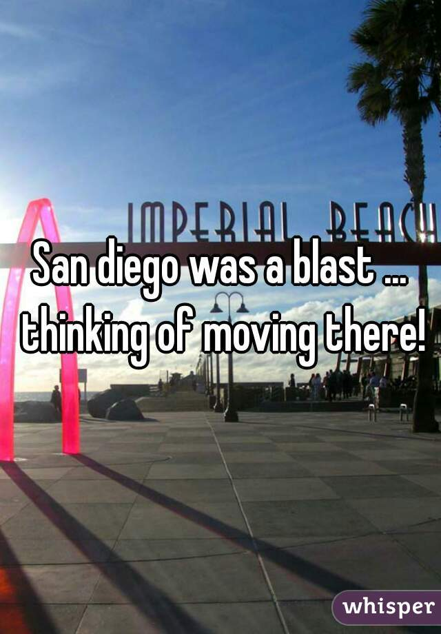 San diego was a blast ... thinking of moving there!