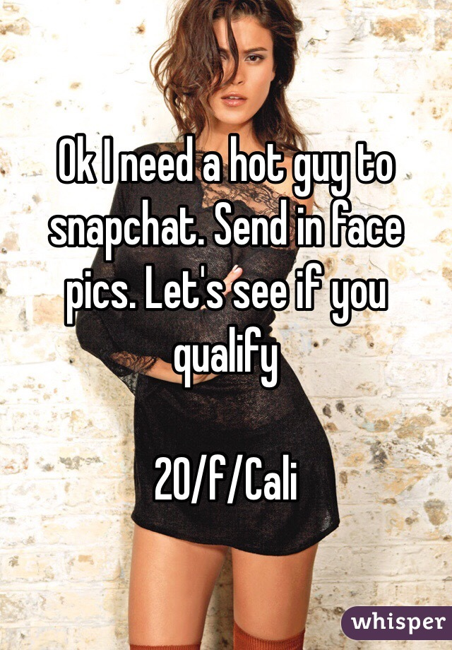 Ok I need a hot guy to snapchat. Send in face pics. Let's see if you qualify  20/f/Cali