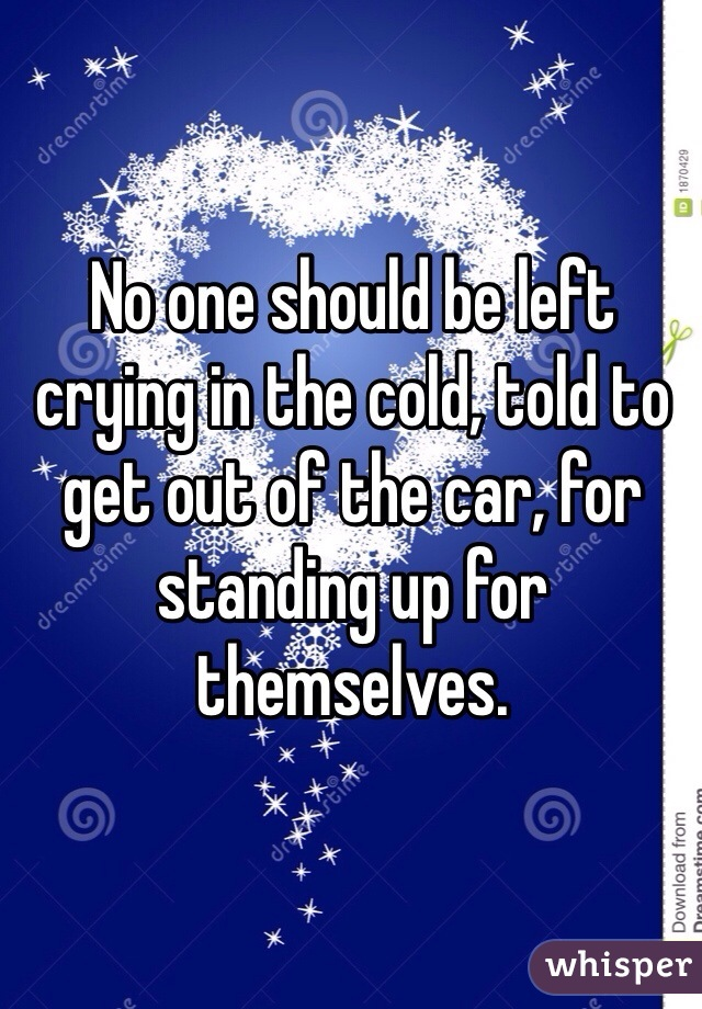 No one should be left crying in the cold, told to get out of the car, for standing up for themselves.