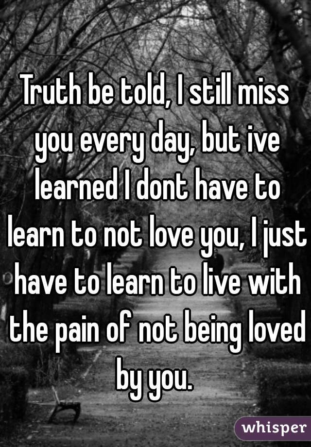 Truth be told, I still miss you every day, but ive learned I dont have to learn to not love you, I just have to learn to live with the pain of not being loved by you.