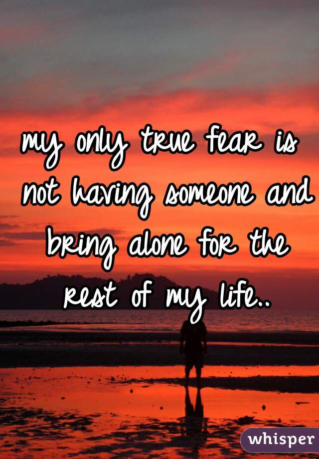 my only true fear is not having someone and bring alone for the rest of my life..