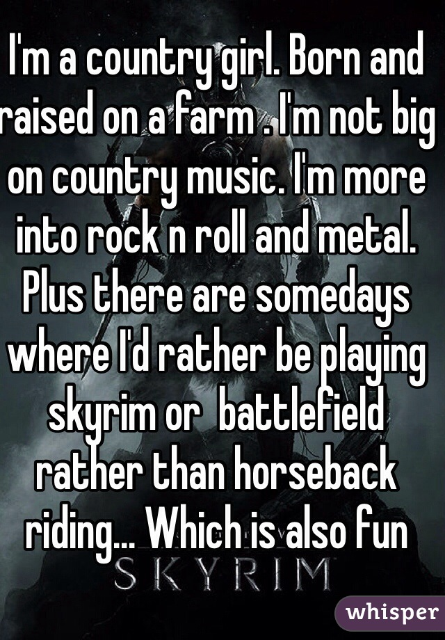 I'm a country girl. Born and raised on a farm . I'm not big on country music. I'm more into rock n roll and metal. Plus there are somedays where I'd rather be playing skyrim or  battlefield rather than horseback riding... Which is also fun