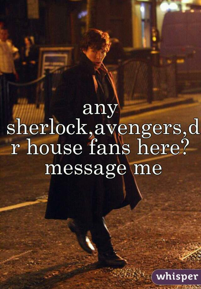 any sherlock,avengers,dr house fans here? message me