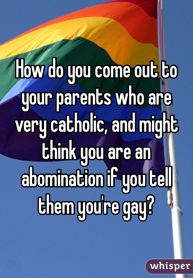 How do you come out to your parents who are very catholic, and might think you are an abomination if you tell them you're gay?