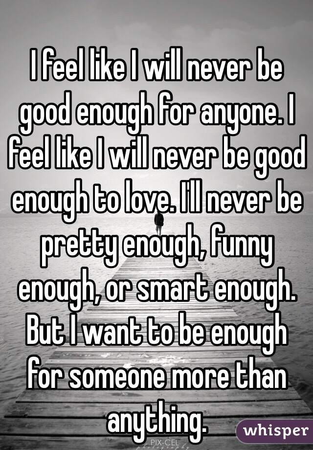 I feel like I will never be good enough for anyone. I feel like I will never be good enough to love. I'll never be pretty enough, funny enough, or smart enough. But I want to be enough for someone more than anything.