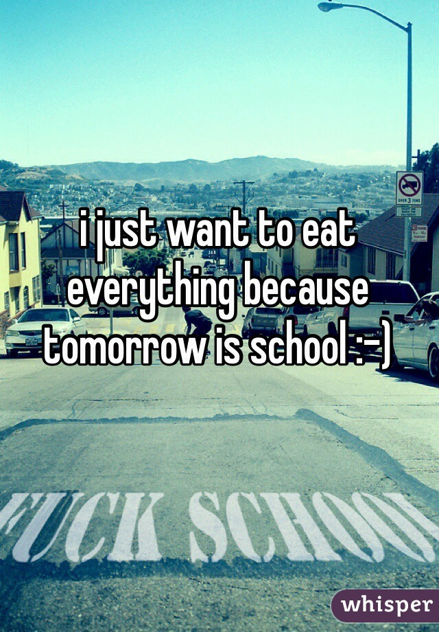 i just want to eat everything because tomorrow is school :-)