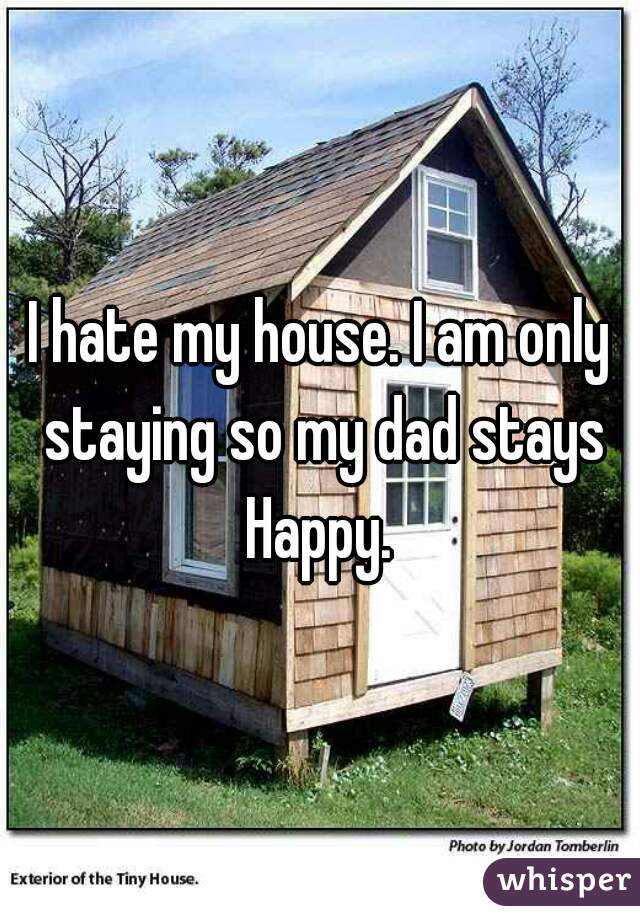 I hate my house. I am only staying so my dad stays Happy.