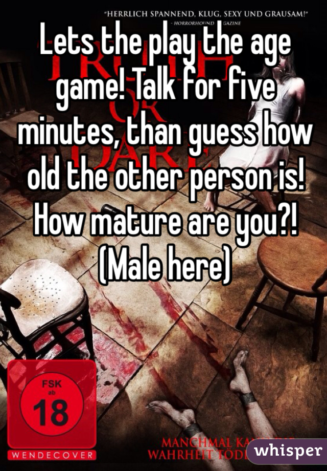 Lets the play the age game! Talk for five minutes, than guess how old the other person is! How mature are you?! (Male here)