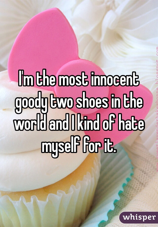 I'm the most innocent goody two shoes in the world and I kind of hate myself for it.