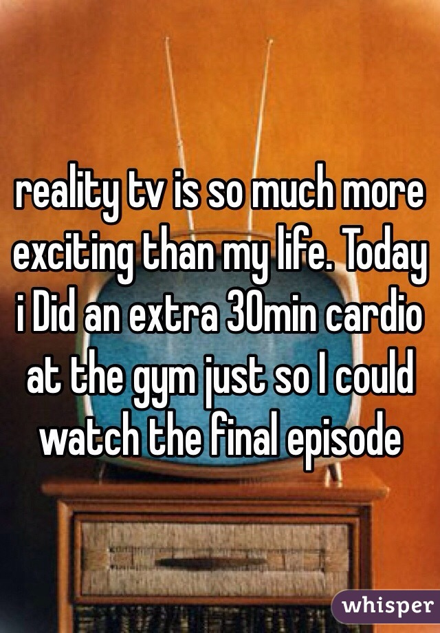 reality tv is so much more exciting than my life. Today i Did an extra 30min cardio at the gym just so I could watch the final episode