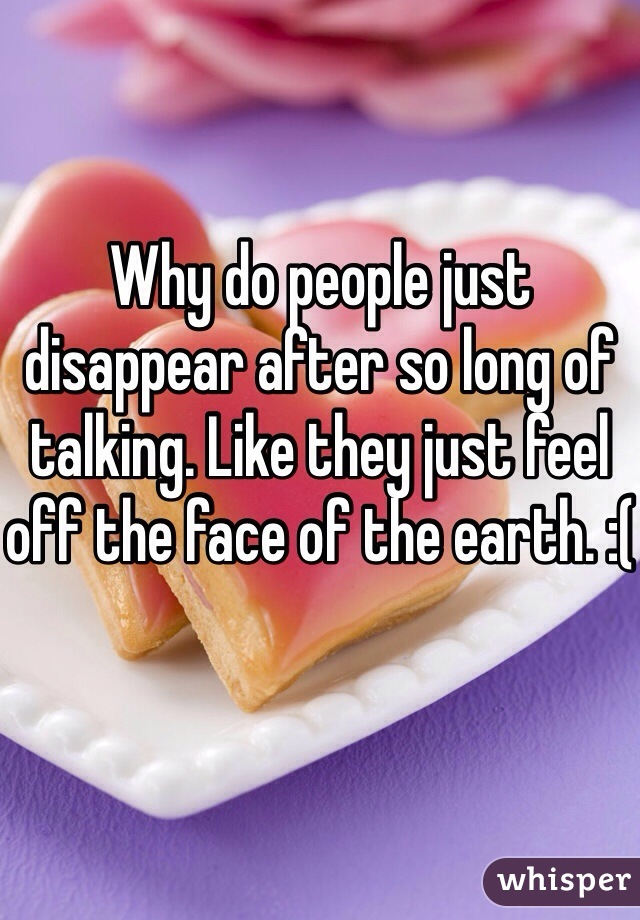 Why do people just disappear after so long of talking. Like they just feel off the face of the earth. :(