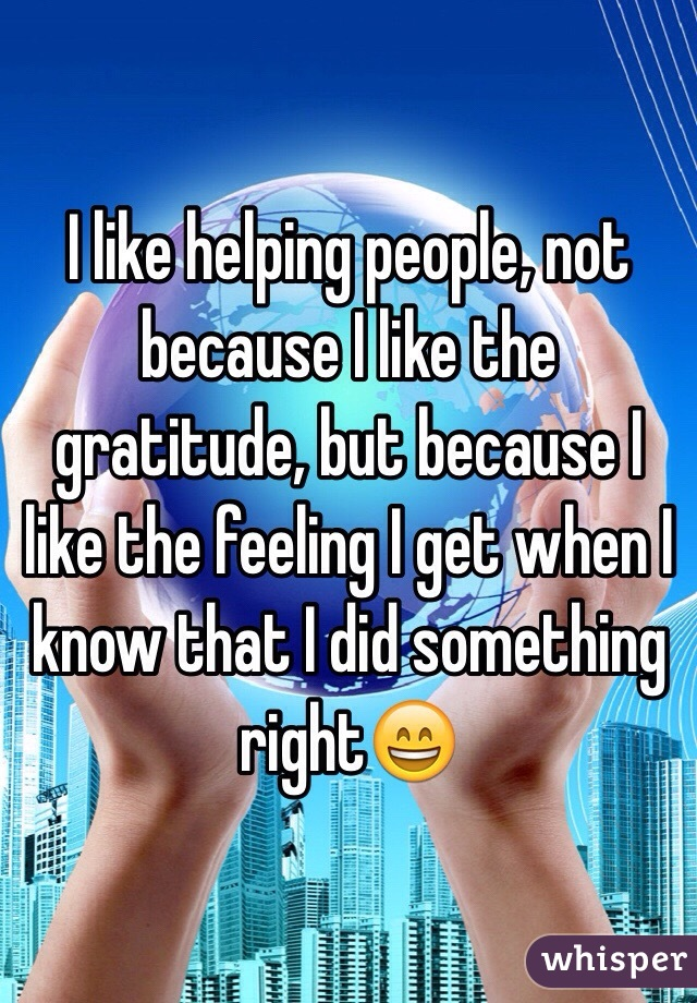 I like helping people, not because I like the gratitude, but because I like the feeling I get when I know that I did something right😄