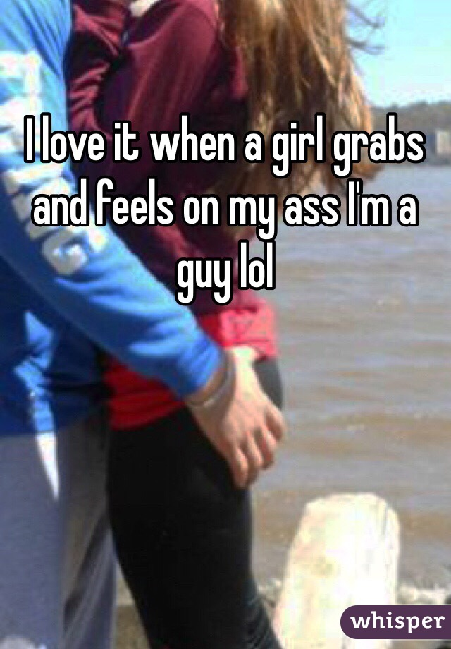 I love it when a girl grabs and feels on my ass I'm a guy lol