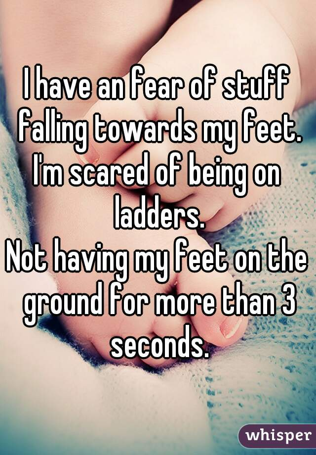 I have an fear of stuff falling towards my feet. I'm scared of being on ladders. Not having my feet on the ground for more than 3 seconds.
