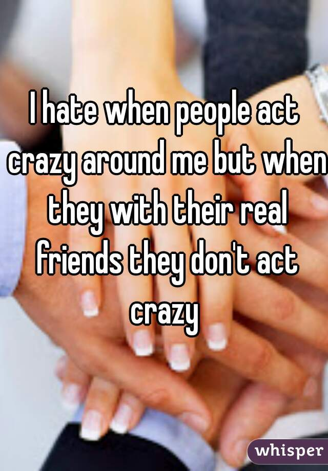 I hate when people act crazy around me but when they with their real friends they don't act crazy