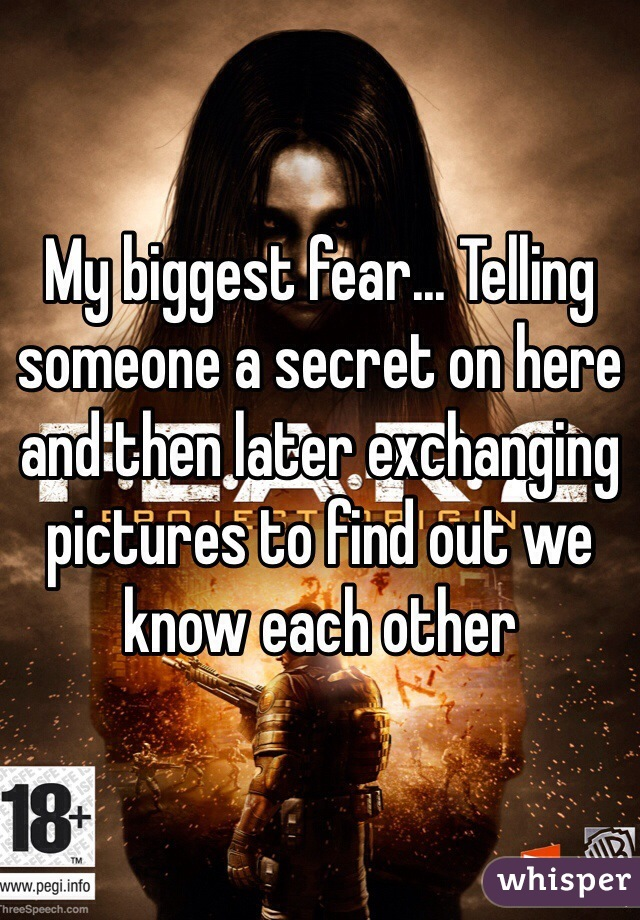 My biggest fear... Telling someone a secret on here and then later exchanging pictures to find out we know each other