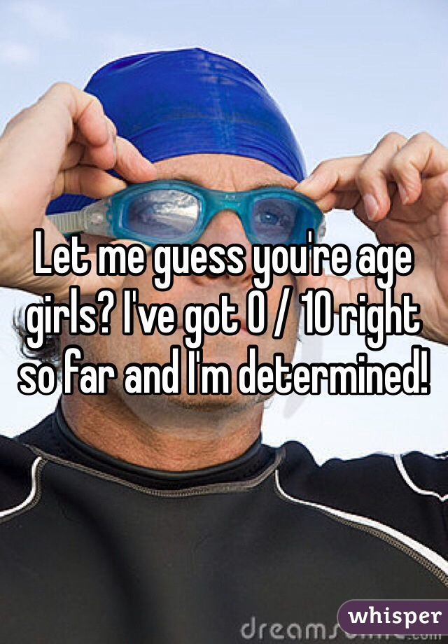 Let me guess you're age girls? I've got 0 / 10 right so far and I'm determined!