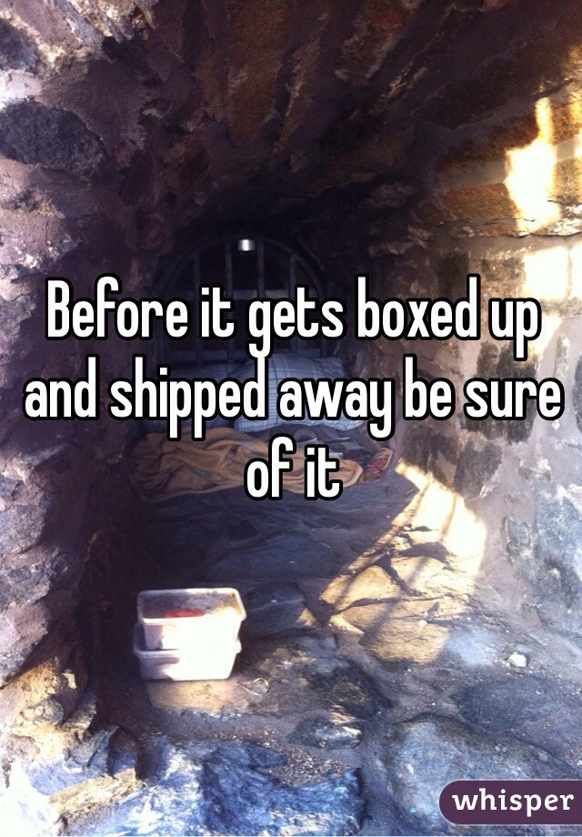 Before it gets boxed up and shipped away be sure of it