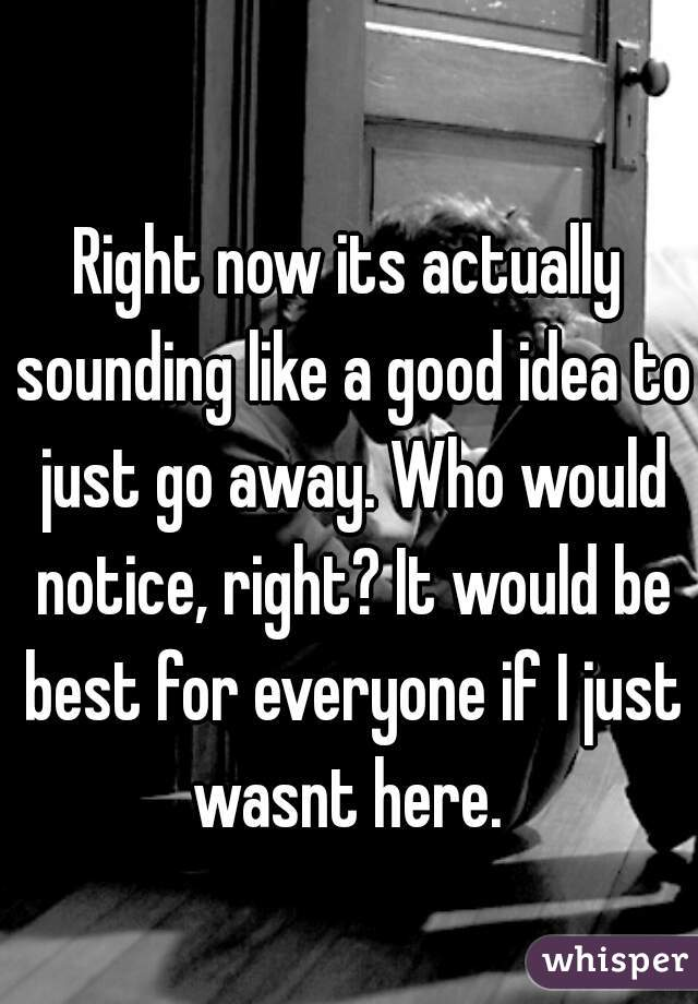 Right now its actually sounding like a good idea to just go away. Who would notice, right? It would be best for everyone if I just wasnt here.