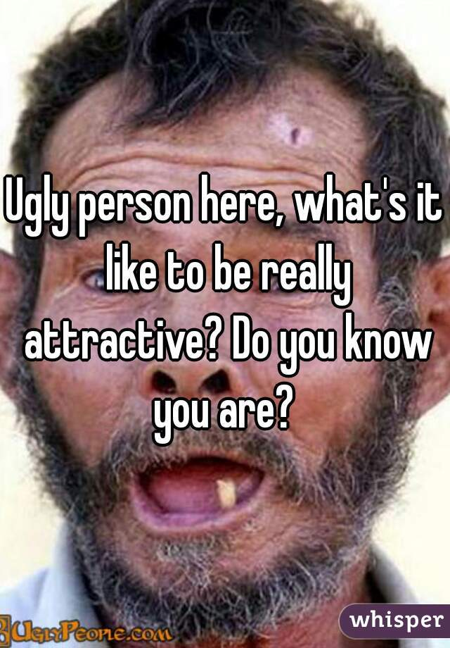Ugly person here, what's it like to be really attractive? Do you know you are?