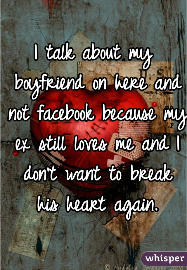 I talk about my boyfriend on here and not facebook because my ex still loves me and I don't want to break his heart again.