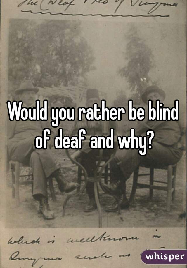 Would you rather be blind of deaf and why?
