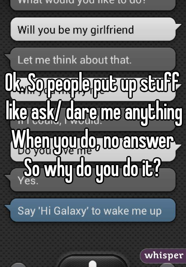 Ok. So people put up stuff like ask/ dare me anything When you do, no answer So why do you do it?