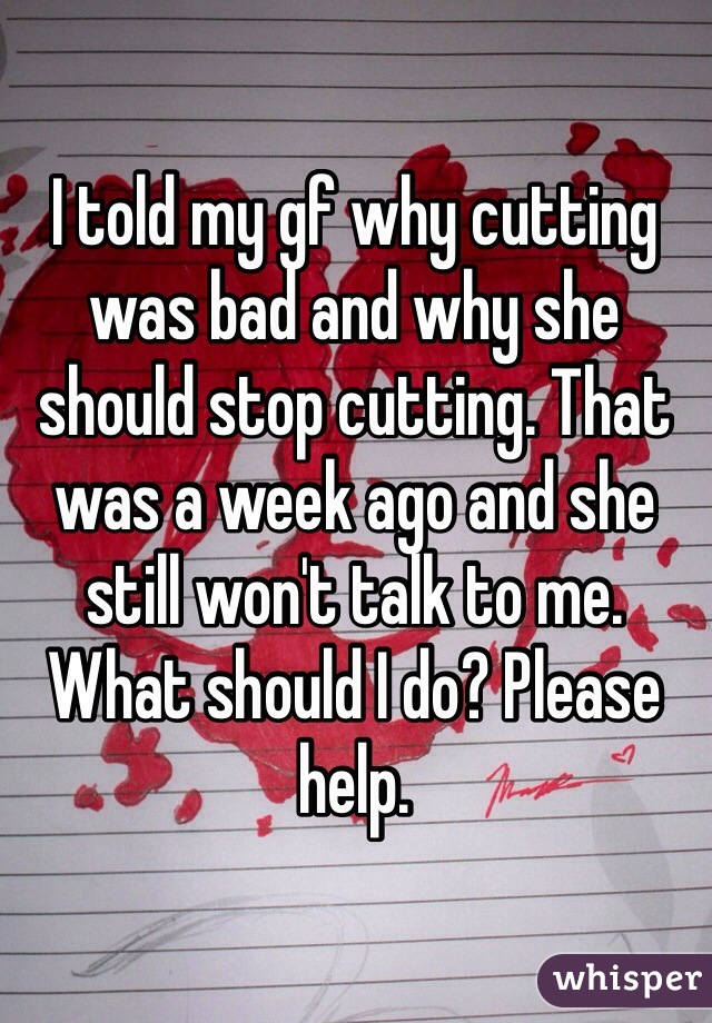 I told my gf why cutting was bad and why she should stop cutting. That was a week ago and she still won't talk to me. What should I do? Please help.