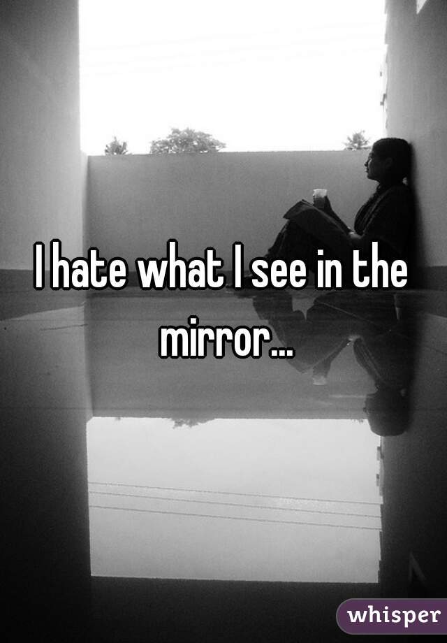 I hate what I see in the mirror...