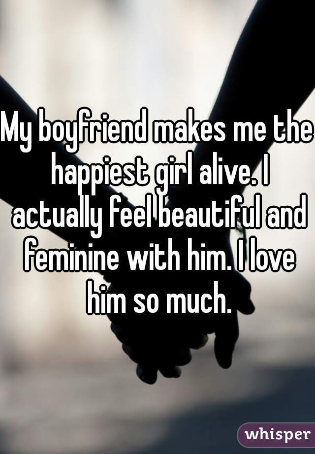 My boyfriend makes me the happiest girl alive. I actually feel beautiful and feminine with him. I love him so much.