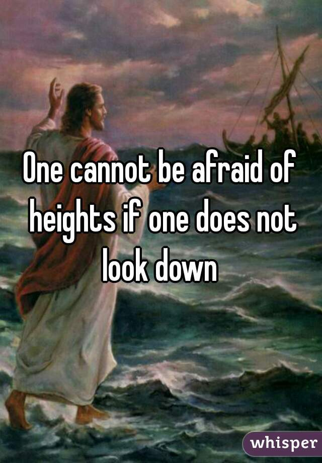 One cannot be afraid of heights if one does not look down