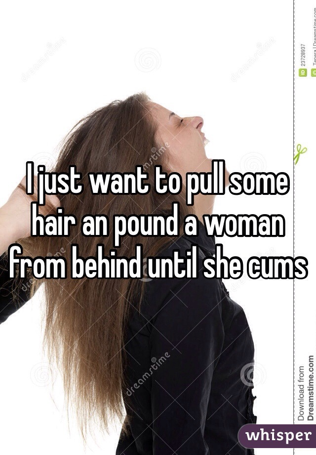I just want to pull some hair an pound a woman from behind until she cums