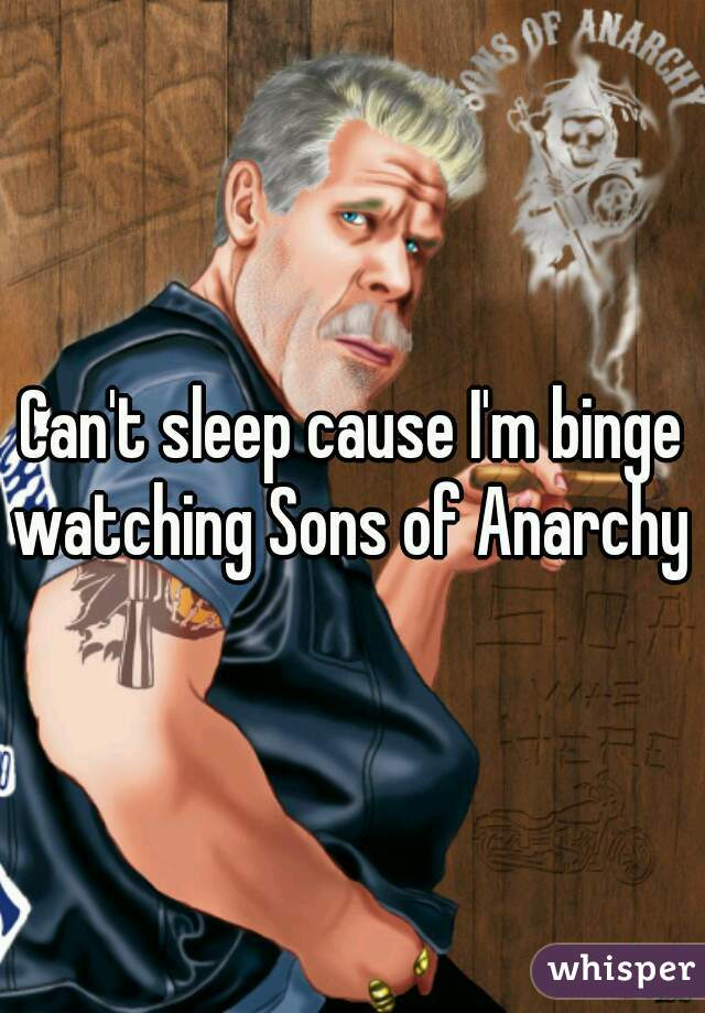 Can't sleep cause I'm binge watching Sons of Anarchy