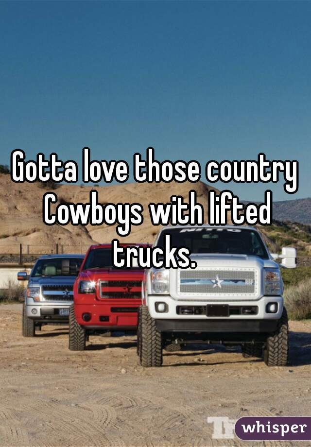 Gotta love those country Cowboys with lifted trucks.