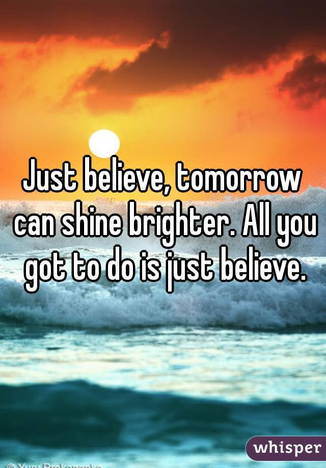 Just believe, tomorrow can shine brighter. All you got to do is just believe.