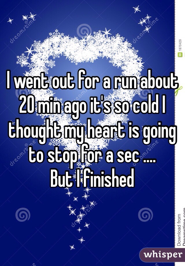 I went out for a run about 20 min ago it's so cold I thought my heart is going to stop for a sec ....  But I finished